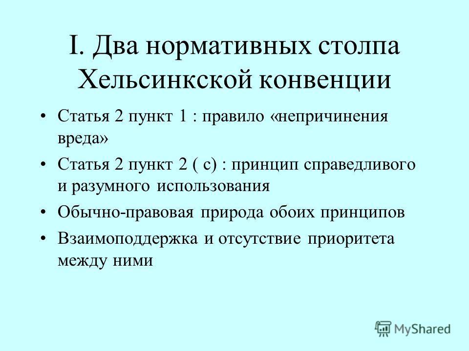 I. Два нормативных столпа Хельсинкской конвенции Статья 2 пункт 1 : правило «непричинения вреда» Статья 2 пункт 2 ( c) : принцип справедливого и разумного использования Обычно-правовая природа обоих принципов Взаимоподдержка и отсутствие приоритета м