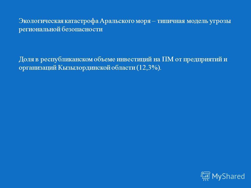 Экологическая катастрофа Аральского моря – типичная модель угрозы региональной безопасности Доля в республиканском объеме инвестиций на ПМ от предприятий и организаций Кызылординской области (12,3%).