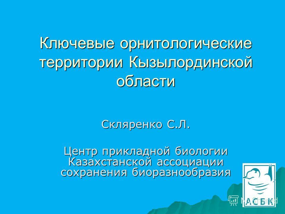Ключевые орнитологические территории Кызылординской области Скляренко С.Л. Центр прикладной биологии Казахстанской ассоциации сохранения биоразнообразия