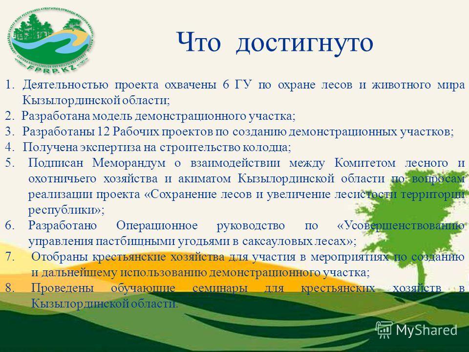 Что достигнуто 1. Деятельностью проекта охвачены 6 ГУ по охране лесов и животного мира Кызылординской области; 2. Разработана модель демонстрационного участка; 3.Разработаны 12 Рабочих проектов по созданию демонстрационных участков; 4. Получена экспе