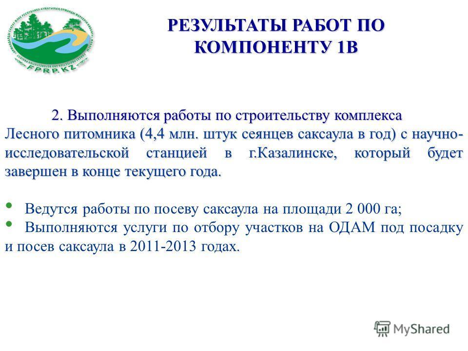 РЕЗУЛЬТАТЫ РАБОТ ПО КОМПОНЕНТУ 1В 2. Выполняются работы по строительству комплекса Лесного питомника (4,4 млн. штук сеянцев саксаула в год) с научно- исследовательской станцией в г.Казалинске, который будет завершен в конце текущего года. Ведутся раб