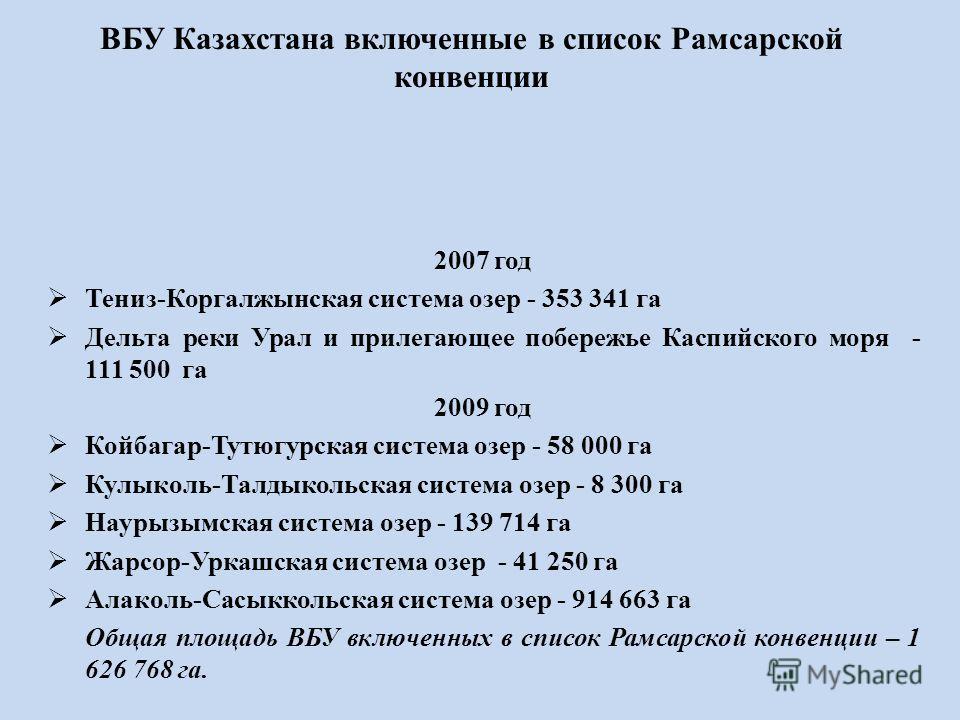ВБУ Казахстана включенные в список Рамсарской конвенции 2007 год Тениз-Коргалжынская система озер - 353 341 га Дельта реки Урал и прилегающее побережье Каспийского моря - 111 500 га 2009 год Койбагар-Тутюгурская система озер - 58 000 га Кулыколь-Талд