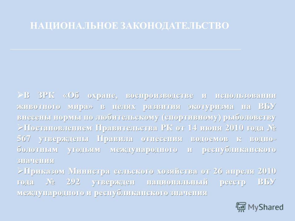 НАЦИОНАЛЬНОЕ ЗАКОНОДАТЕЛЬСТВО В ЗРК «Об охране, воспроизводстве и использовании животного мира» в целях развития экотуризма на ВБУ внесены нормы по любительскому (спортивному) рыболовству Постановлением Правительства РК от 14 июня 2010 года 567 утвер