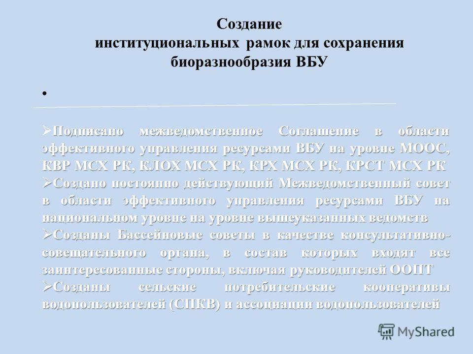 Создание институциональных рамок для сохранения биоразнообразия ВБУ Подписано межведомственное Соглашение в области эффективного управления ресурсами ВБУ на уровне МООС, КВР МСХ РК, КЛОХ МСХ РК, КРХ МСХ РК, КРСТ МСХ РК Создано постоянно действующий М
