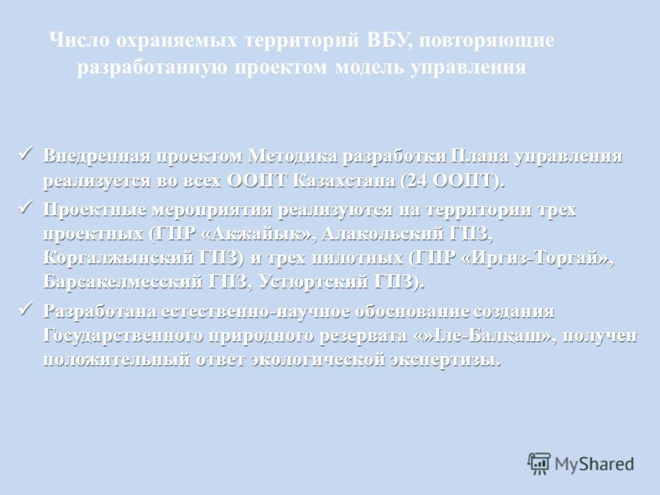 Число охраняемых территорий ВБУ, повторяющие разработанную проектом модель управления Внедренная проектом Методика разработки Плана управления реализуется во всех ООПТ Казахстана (24 ООПТ). Внедренная проектом Методика разработки Плана управления реа