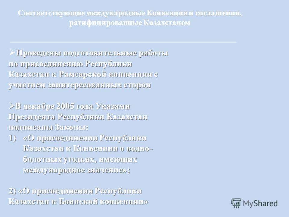 Соответствующие международные Конвенции и соглашения, ратифицированные Казахстаном Проведены подготовительные работы по присоединению Республики Казахстан к Рамсарской конвенции с участием заинтересованных сторон В декабре 2005 года Указами Президент