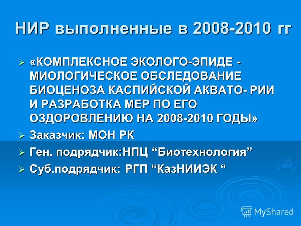 НИР выполненные в 2008-2010 гг «КОМПЛЕКСНОЕ ЭКОЛОГО-ЭПИДЕ - МИОЛОГИЧЕСКОЕ ОБСЛЕДОВАНИЕ БИОЦЕНОЗА КАСПИЙСКОЙ АКВАТО- РИИ И РАЗРАБОТКА МЕР ПО ЕГО ОЗДОРОВЛЕНИЮ НА 2008-2010 ГОДЫ» «КОМПЛЕКСНОЕ ЭКОЛОГО-ЭПИДЕ - МИОЛОГИЧЕСКОЕ ОБСЛЕДОВАНИЕ БИОЦЕНОЗА КАСПИЙСК
