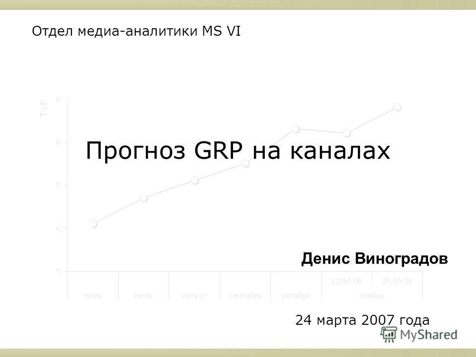 Прогноз GRP на каналах Отдел медиа-аналитики MS VI 24 марта 2007 года Денис Виноградов