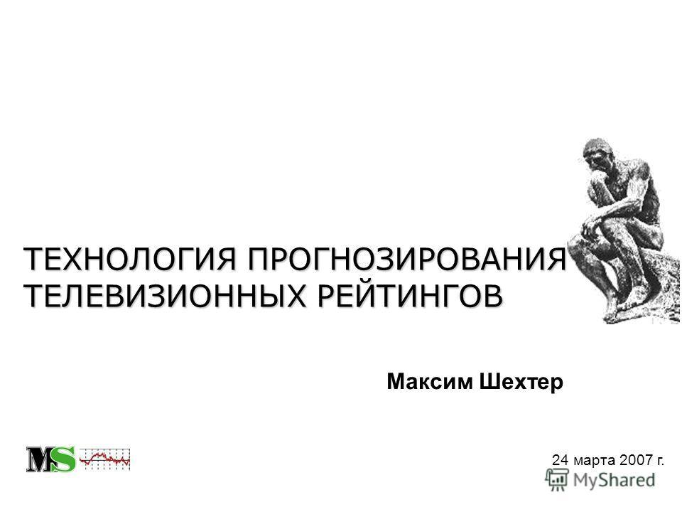 ТЕХНОЛОГИЯ ПРОГНОЗИРОВАНИЯ ТЕЛЕВИЗИОННЫХ РЕЙТИНГОВ 24 марта 2007 г. Максим Шехтер