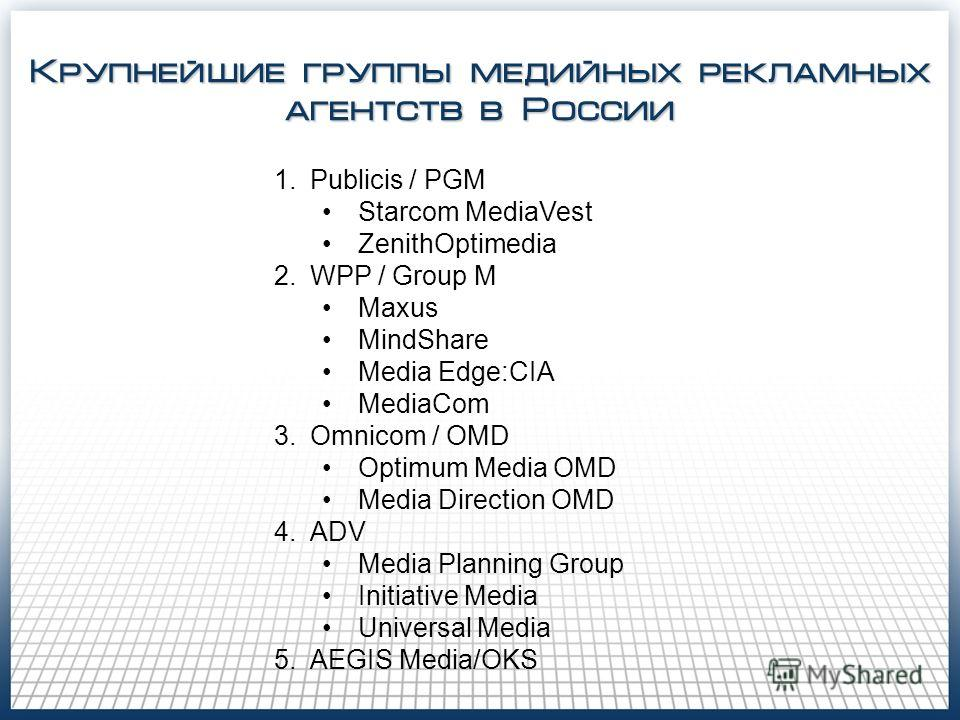 Крупнейшие группы медийных рекламных агентств в России 1.Publicis / PGM Starcom MediaVest ZenithOptimedia 2.WPP / Group M Maxus MindShare Media Edge:CIA MediaCom 3.Omnicom / OMD Optimum Media OMD Media Direction OMD 4.ADV Media Planning Group Initiat