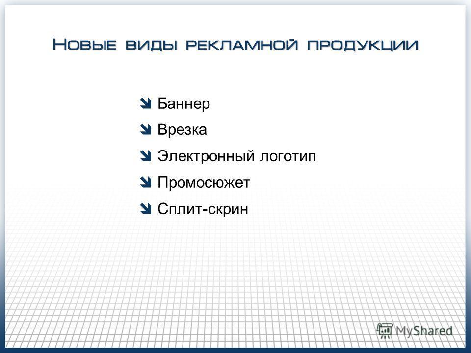 Новые виды рекламной продукции Баннер Врезка Электронный логотип Промосюжет Сплит-скрин