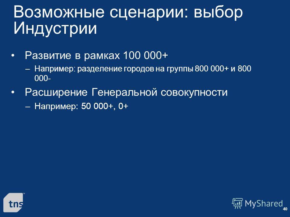 40 Возможные сценарии: выбор Индустрии Развитие в рамках 100 000+ –Например: разделение городов на группы 800 000+ и 800 000- Расширение Генеральной совокупности –Например: 50 000+, 0+