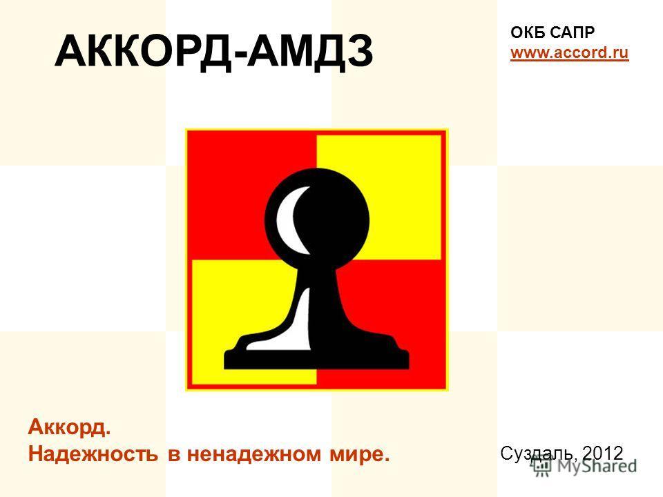 АККОРД-АМДЗ ОКБ САПР www.accord.ru Аккорд. Надежность в ненадежном мире. Суздаль, 2012