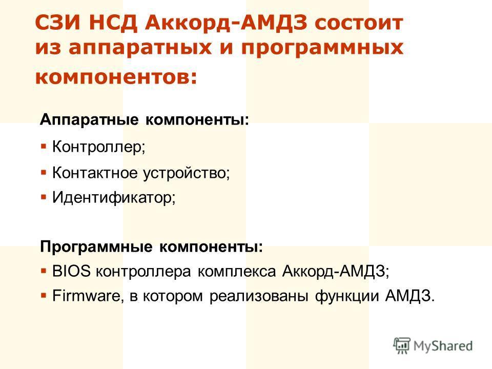 СЗИ НСД Аккорд-АМДЗ состоит из аппаратных и программных компонентов: Аппаратные компоненты: Контроллер; Контактное устройство; Идентификатор; Программные компоненты: BIOS контроллера комплекса Аккорд-АМДЗ; Firmware, в котором реализованы функции АМДЗ