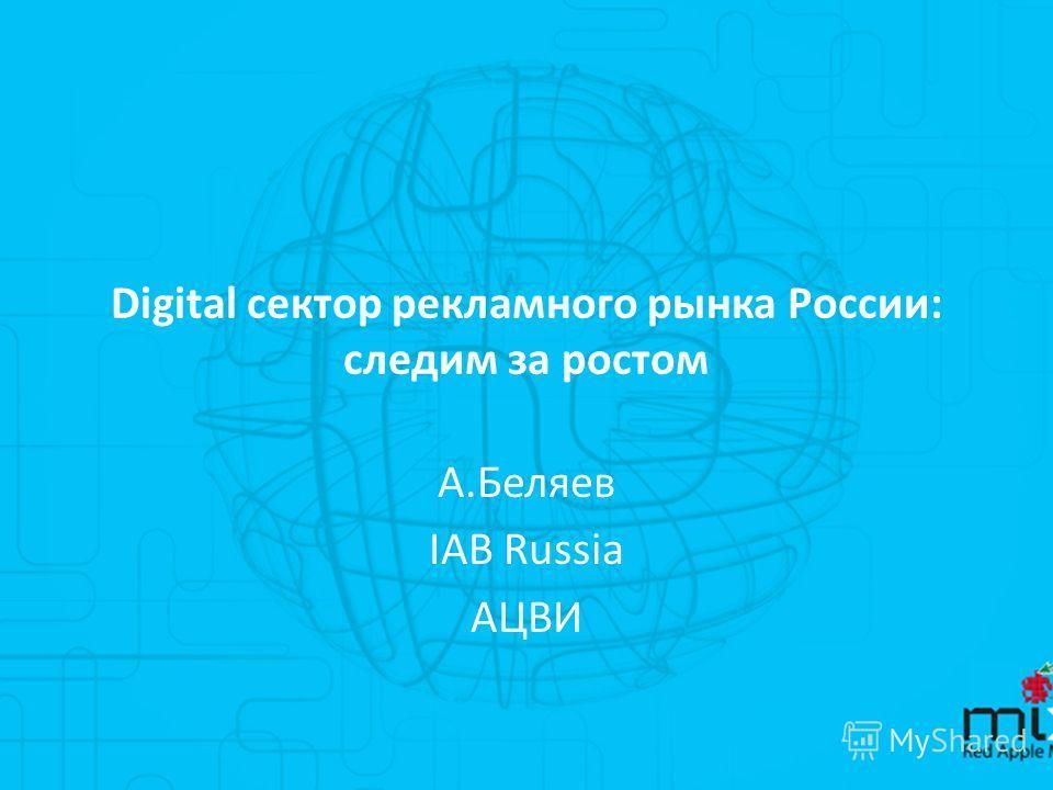 Digital сектор рекламного рынка России: следим за ростом А.Беляев IAB Russia АЦВИ