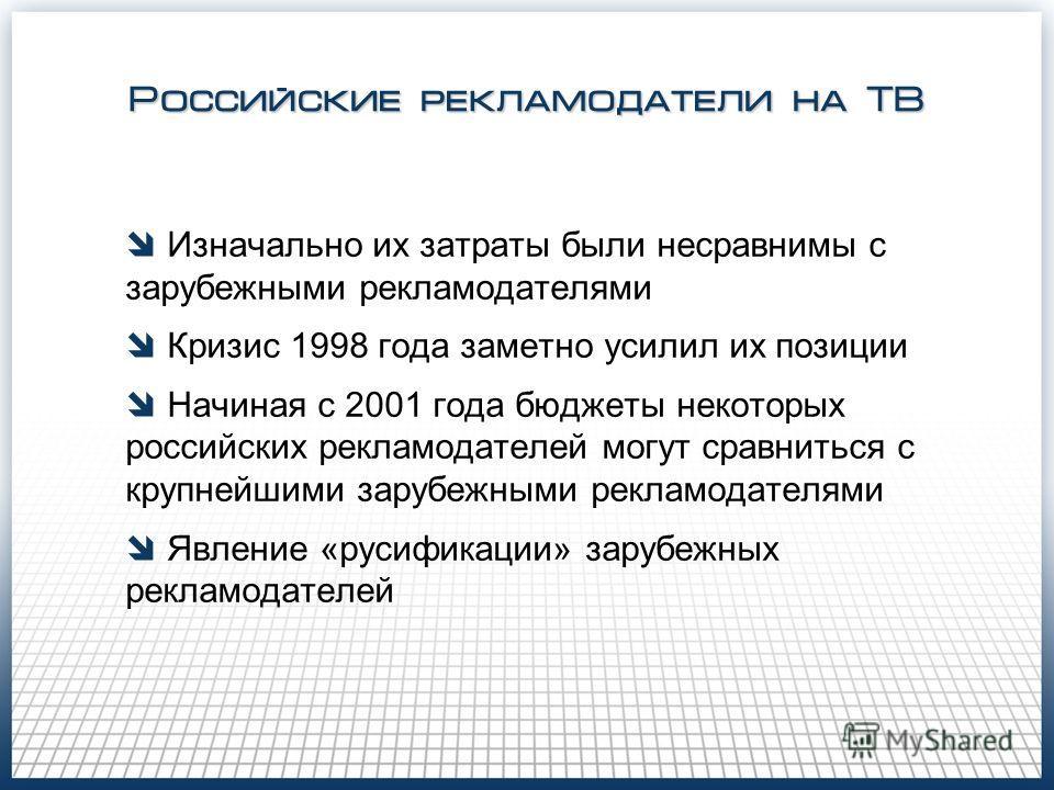 Российские рекламодатели на ТВ Изначально их затраты были несравнимы с зарубежными рекламодателями Кризис 1998 года заметно усилил их позиции Начиная с 2001 года бюджеты некоторых российских рекламодателей могут сравниться с крупнейшими зарубежными р