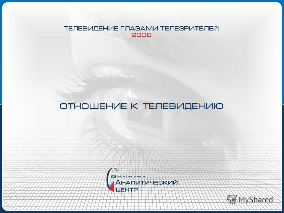 ОТНОШЕНИЕ К ТЕЛЕВИДЕНИЮ ТЕЛЕВИДЕНИЕ ГЛАЗАМИ ТЕЛЕЗРИТЕЛЕЙ 2006