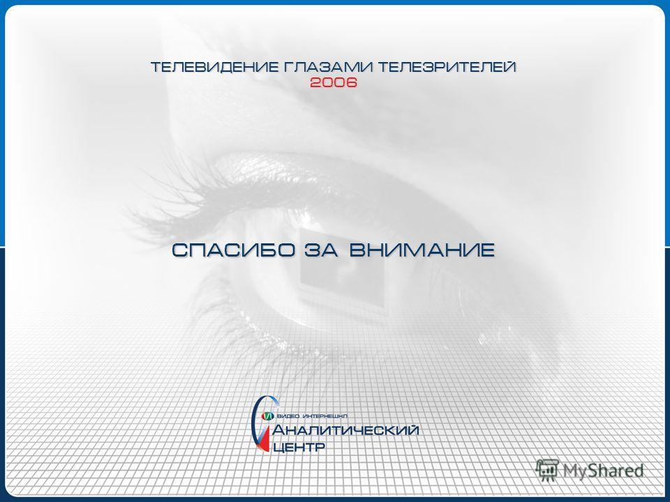 СПАСИБО ЗА ВНИМАНИЕ ТЕЛЕВИДЕНИЕ ГЛАЗАМИ ТЕЛЕЗРИТЕЛЕЙ 2006