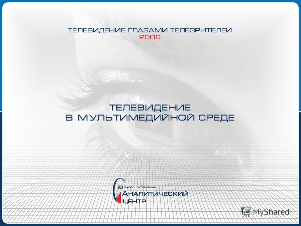 ТЕЛЕВИДЕНИЕ В МУЛЬТИМЕДИЙНОЙ СРЕДЕ ТЕЛЕВИДЕНИЕ ГЛАЗАМИ ТЕЛЕЗРИТЕЛЕЙ 2006