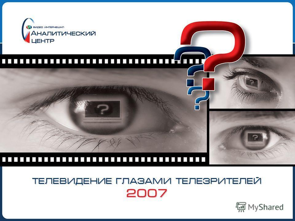 ТЕЛЕВИДЕНИЕ ГЛАЗАМИ ТЕЛЕЗРИТЕЛЕЙ 2007