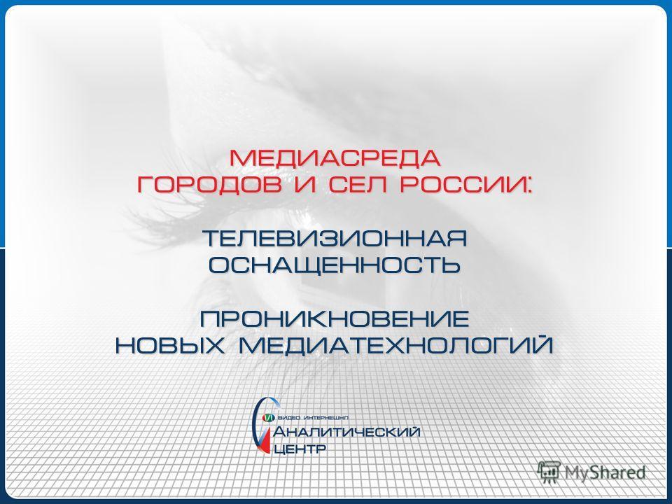 МЕДИАСРЕДА ГОРОДОВ И СЕЛ РОССИИ: ТЕЛЕВИЗИОННАЯ ОСНАЩЕННОСТЬ ПРОНИКНОВЕНИЕ НОВЫХ МЕДИАТЕХНОЛОГИЙ