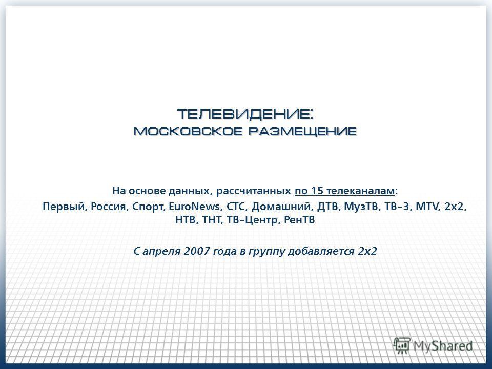 ТЕЛЕВИДЕНИЕ: московское размещение На основе данных, рассчитанных по 15 телеканалам: Первый, Россия, Спорт, EuroNews, СТС, Домашний, ДТВ, МузТВ, ТВ-3, MTV, 2х2, НТВ, ТНТ, ТВ-Центр, РенТВ С апреля 2007 года в группу добавляется 2х2