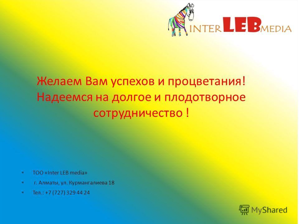 Желаем Вам успехов и процветания! Надеемся на долгое и плодотворное сотрудничество ! ТОО «Inter LEB media» г. Алматы, ул. Курмангалиева 18 Тел.: +7 (727) 329 44 24