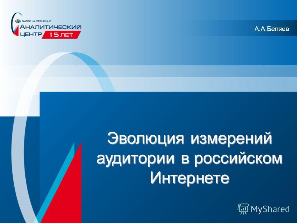 Эволюция измерений аудитории в российском Интернете А.А.Беляев