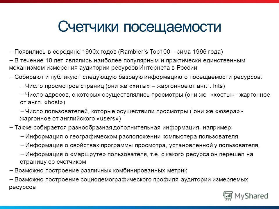 Счетчики посещаемости Появились в середине 1990х годов (Ramblers Top100 – зима 1996 года) В течение 10 лет являлись наиболее популярным и практически единственным механизмом измерения аудитории ресурсов Интернета в России Собирают и публикуют следующ