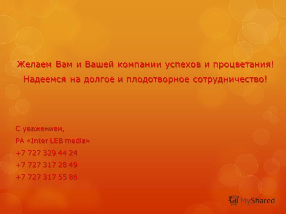 Желаем Вам и Вашей компании успехов и процветания! Надеемся на долгое и плодотворное сотрудничество! С уважением, РА «Inter LEB media» +7 727 329 44 24 +7 727 317 28 49 +7 727 317 55 86