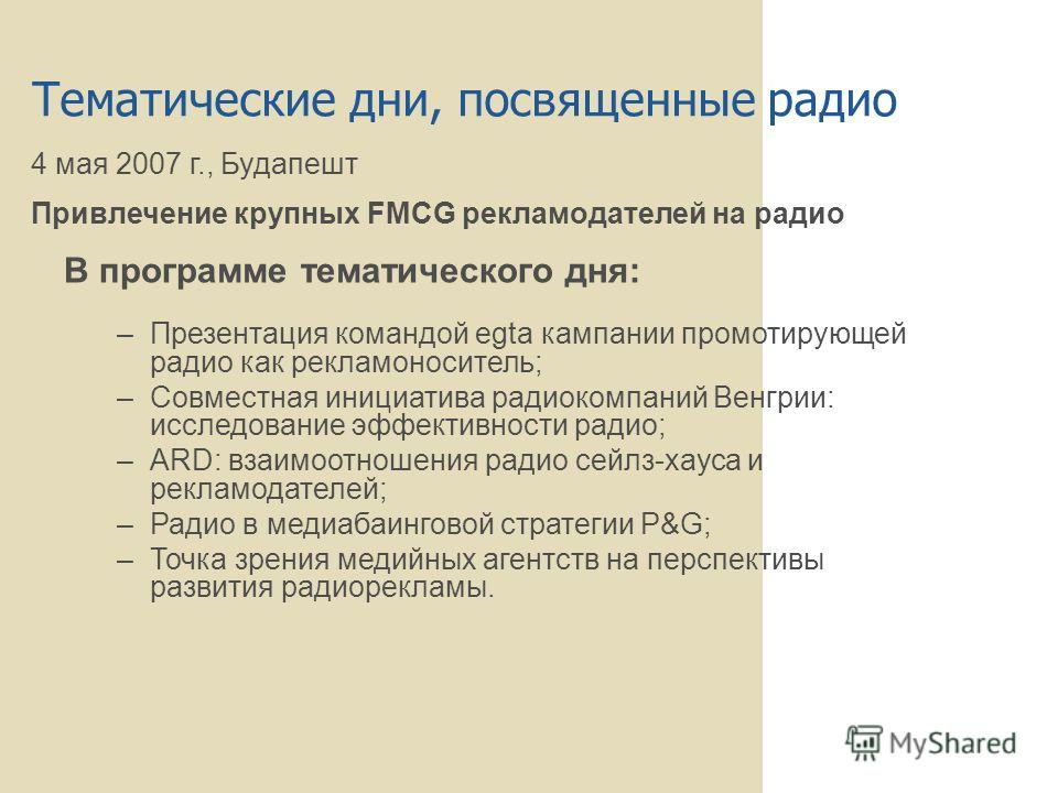 Тематические дни, посвященные радио 4 мая 2007 г., Будапешт Привлечение крупных FMCG рекламодателей на радио В программе тематического дня: –Презентация командой egta кампании промотирующей радио как рекламоноситель; –Совместная инициатива радиокомпа