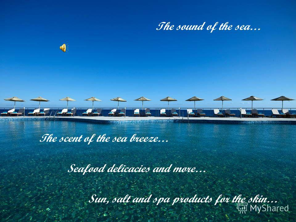 The sound of the sea… The scent of the sea breeze… Sun, salt and spa products for the skin… Seafood delicacies and more…