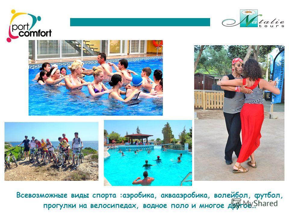Всевозможные виды спорта :аэробика, аквааэробика, волейбол, футбол, прогулки на велосипедах, водное поло и многое другое…