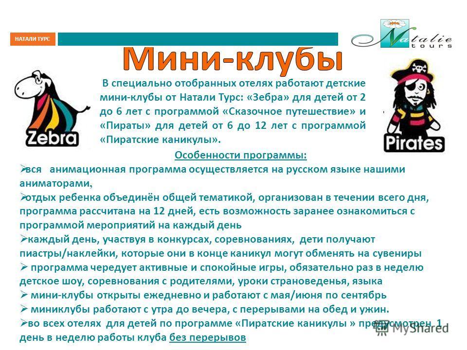 В специально отобранных отелях работают детские мини-клубы от Натали Турс: «Зебра» для детей от 2 до 6 лет с программой «Сказочное путешествие» и «Пираты» для детей от 6 до 12 лет с программой «Пиратские каникулы». Особенности программы: вся анимацио