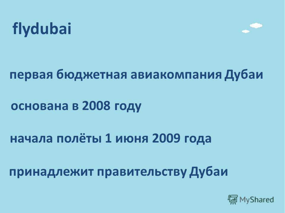 первая бюджетная авиакомпания Дубаи основана в 2008 году принадлежит правительству Дубаи начала полёты 1 июня 2009 года flydubai