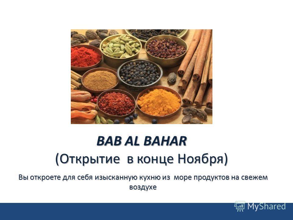 Вы откроете для себя изысканную кухню из море продуктов на свежем воздухе BAB AL BAHAR (Открытие в конце Ноября)