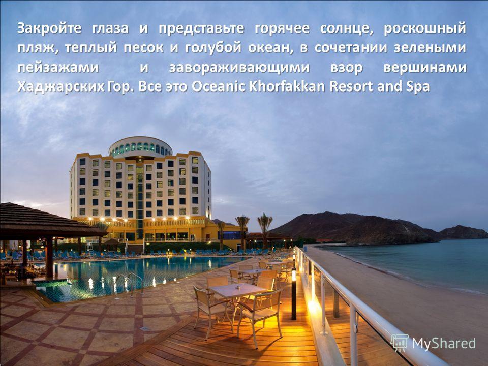 Закройте глаза и представьте горячее солнце, роскошный пляж, теплый песок и голубой океан, в сочетании зелеными пейзажами и завораживающими взор вершинами Хаджарских Гор. Все это Oceanic Khorfakkan Resort and Spa