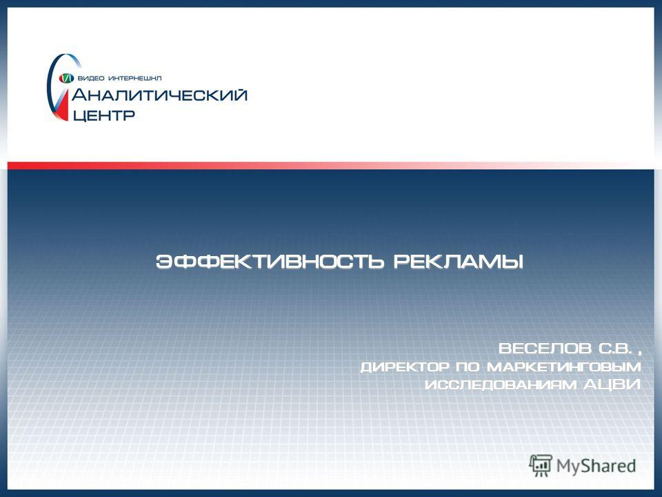 ЭФФЕКТИВНОСТЬ РЕКЛАМЫ ВЕСЕЛОВ С.В., директор по маркетинговым исследованиям АЦВИ