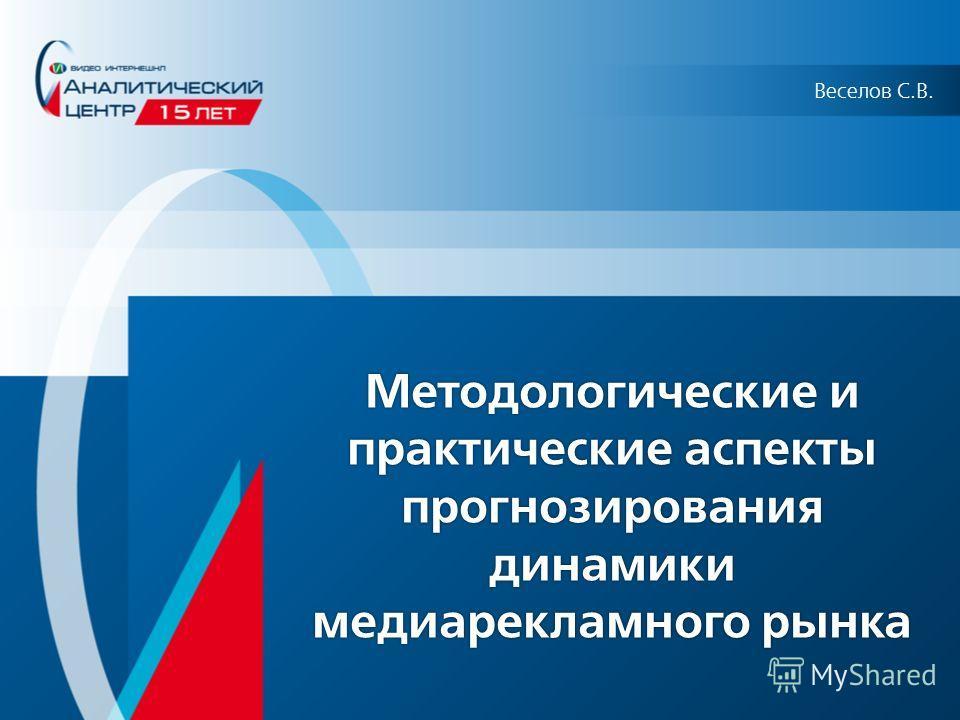 Методологические и практические аспекты прогнозирования динамики медиарекламного рынка Веселов С.В.