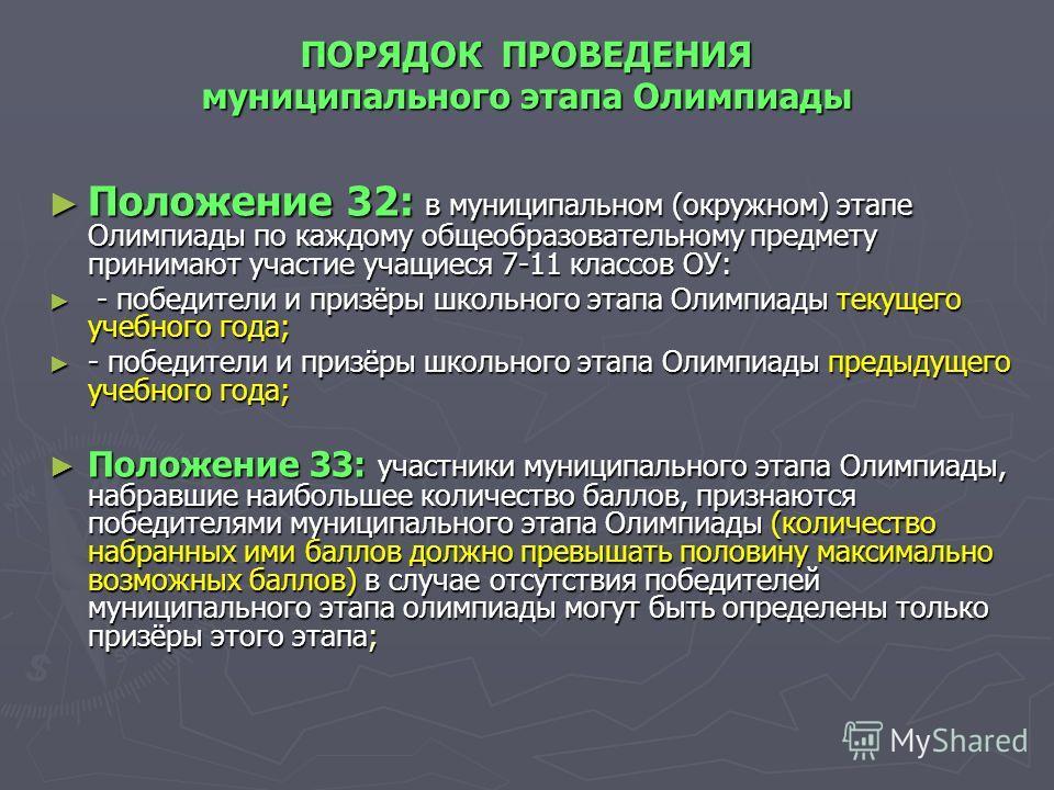 ПОРЯДОК ПРОВЕДЕНИЯ муниципального этапа Олимпиады Положение 32: в муниципальном (окружном) этапе Олимпиады по каждому общеобразовательному предмету принимают участие учащиеся 7-11 классов ОУ: Положение 32: в муниципальном (окружном) этапе Олимпиады п