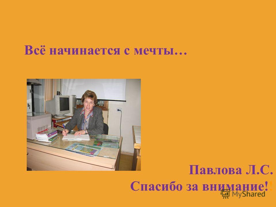 Всё начинается с мечты… Павлова Л.С. Спасибо за внимание!!