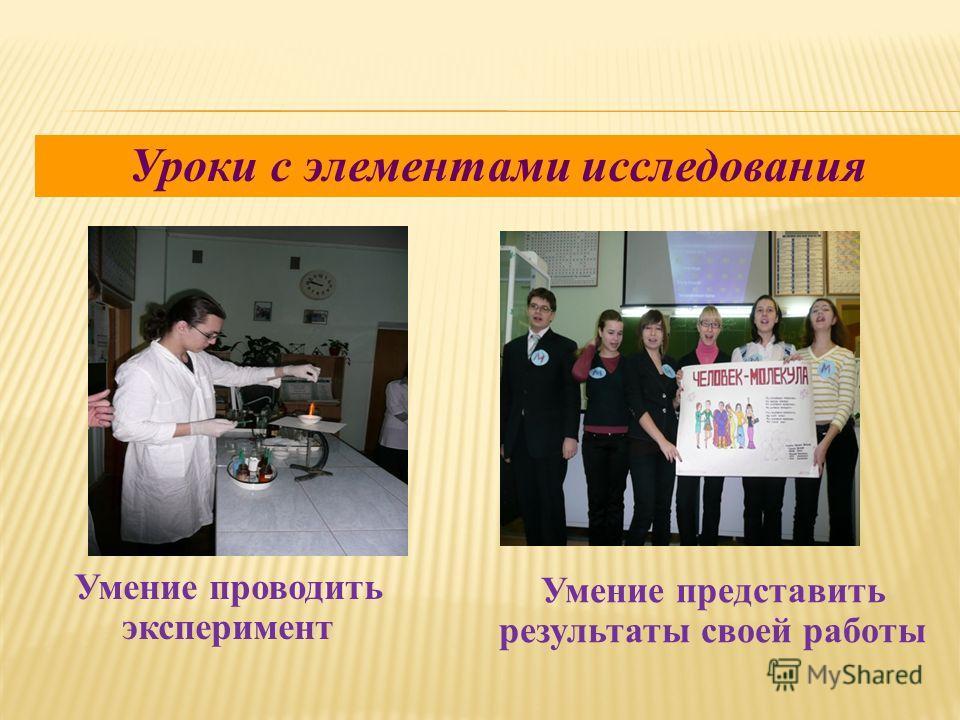 Умение проводить эксперимент Умение представить результаты своей работы Уроки с элементами исследования