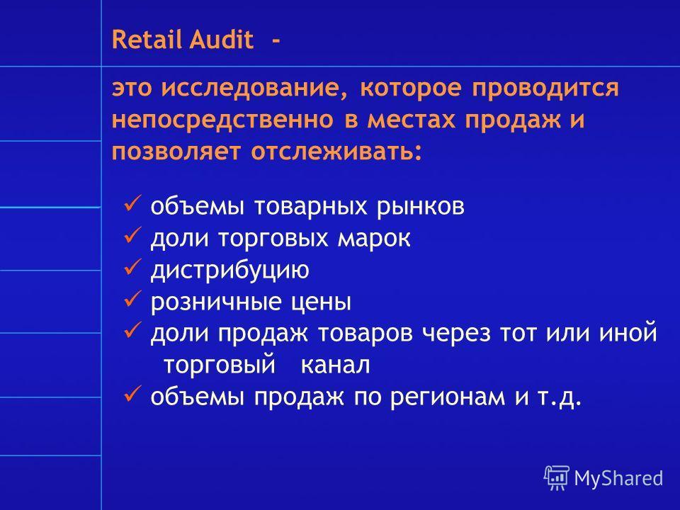 Retail Audit - это исследование, которое проводится непосредственно в местах продаж и позволяет отслеживать: объемы товарных рынков доли торговых марок дистрибуцию розничные цены доли продаж товаров через тот или иной торговый канал объемы продаж по