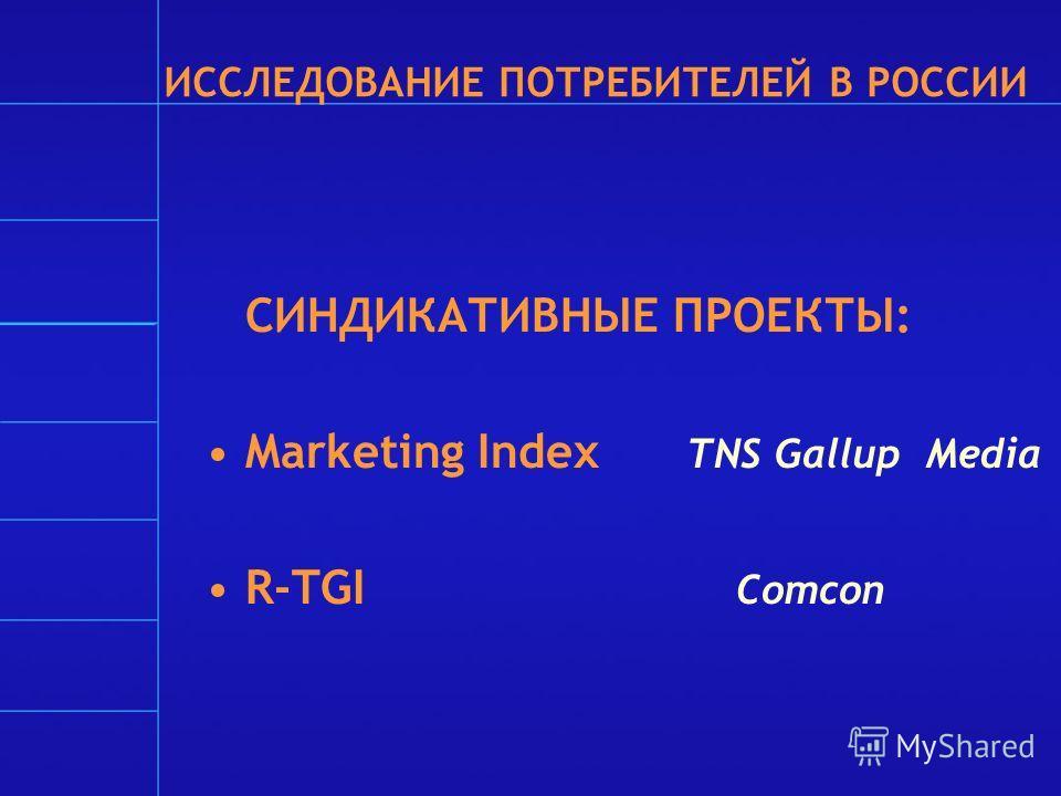 ИССЛЕДОВАНИЕ ПОТРЕБИТЕЛЕЙ В РОССИИ СИНДИКАТИВНЫЕ ПРОЕКТЫ: Marketing Index TNS Gallup Media R-TGI Comcon