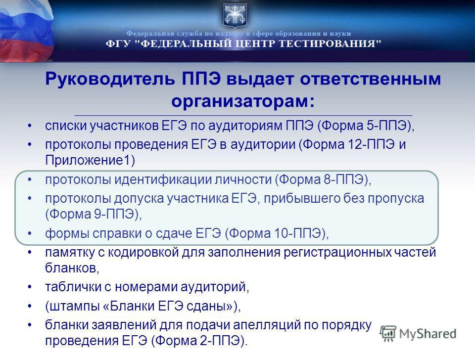 Руководитель ППЭ выдает ответственным организаторам: списки участников ЕГЭ по аудиториям ППЭ (Форма 5-ППЭ), протоколы проведения ЕГЭ в аудитории (Форма 12-ППЭ и Приложение1) протоколы идентификации личности (Форма 8-ППЭ), протоколы допуска участника