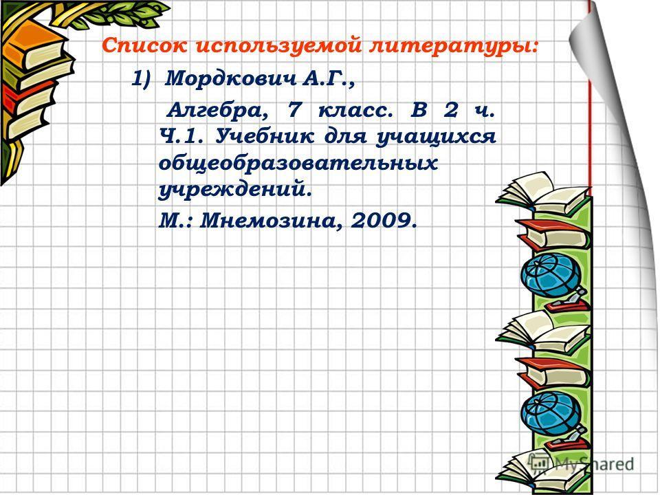 Список используемой литературы: 1) Мордкович А.Г., Алгебра, 7 класс. В 2 ч. Ч.1. Учебник для учащихся общеобразовательных учреждений. М.: Мнемозина, 2009.
