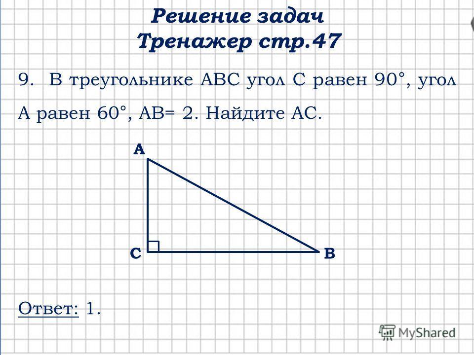 Решение задач Тренажер стр.47 С А В 9. В треугольнике АВС угол С равен 90°, угол А равен 60°, АВ= 2. Найдите АС. Ответ: 1.