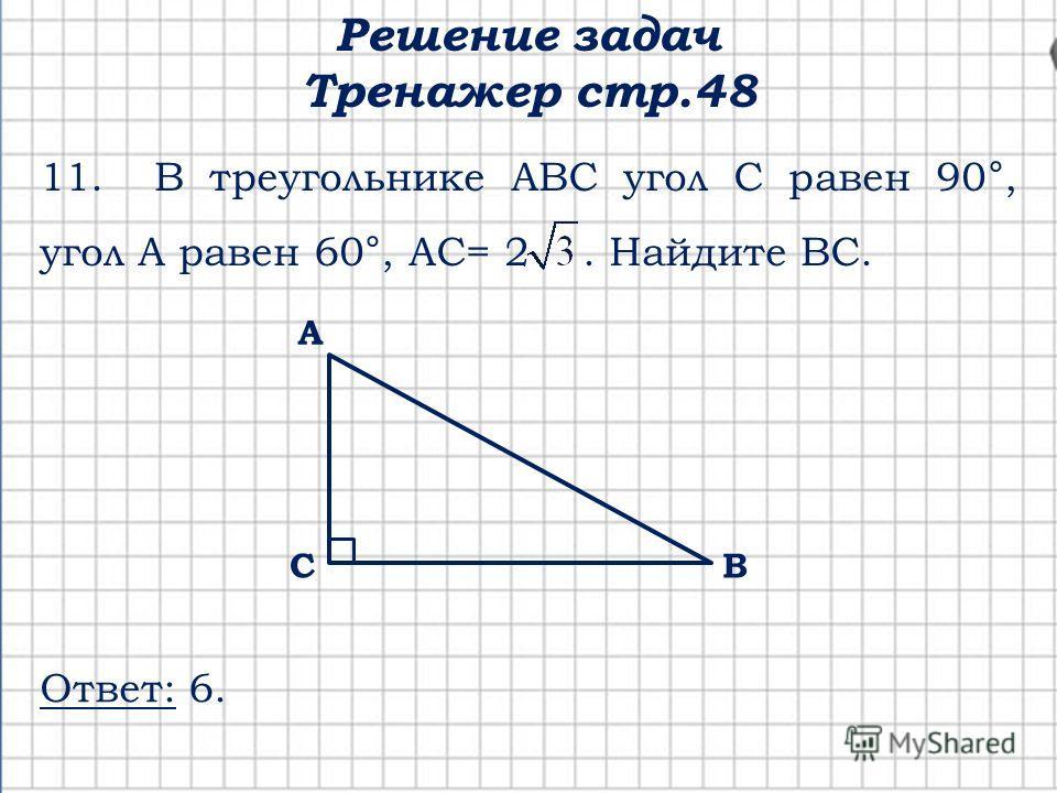 Решение задач Тренажер стр.48 С А В 11. В треугольнике АВС угол С равен 90°, угол А равен 60°, АС= 2. Найдите ВС. Ответ: 6.