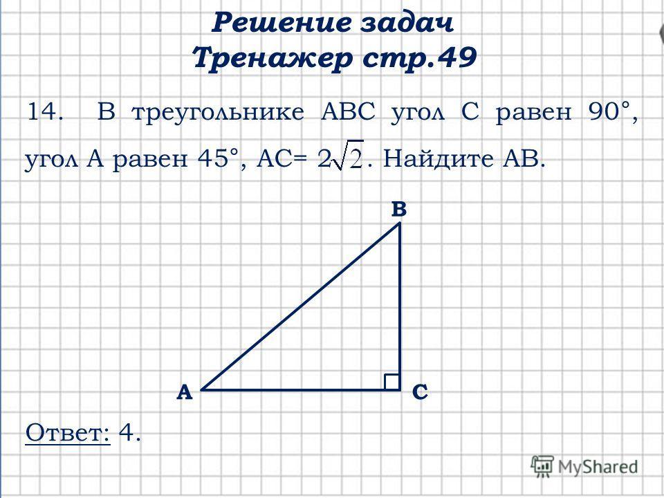 Решение задач Тренажер стр.49 СА В 14. В треугольнике АВС угол С равен 90°, угол А равен 45°, АС= 2. Найдите АВ. Ответ: 4.