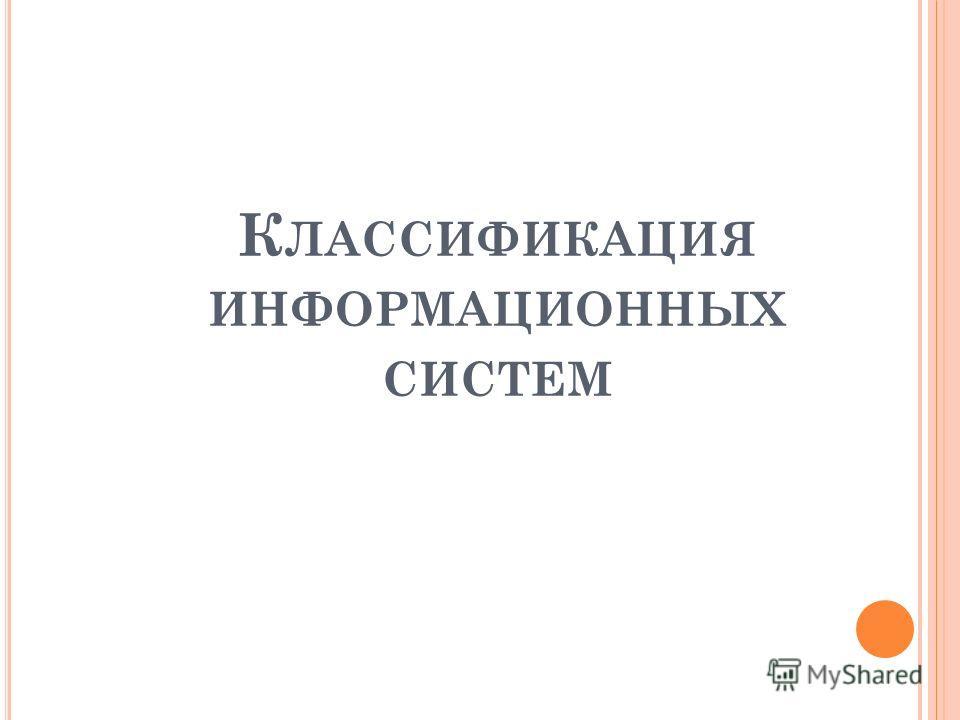 К ЛАССИФИКАЦИЯ ИНФОРМАЦИОННЫХ СИСТЕМ